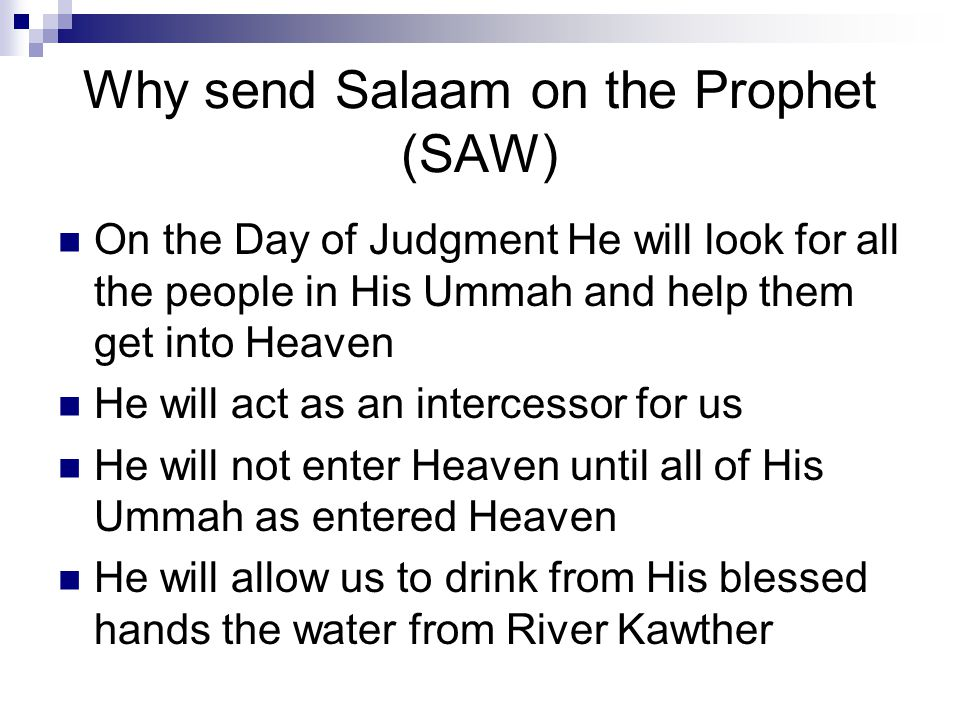 Why send Salaam on the Prophet (SAW) On the Day of Judgment He will look for all the people in His Ummah and help them get into Heaven He will act as an intercessor for us He will not enter Heaven until all of His Ummah as entered Heaven He will allow us to drink from His blessed hands the water from River Kawther