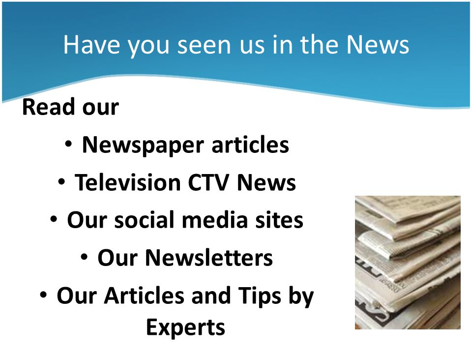Have you seen us in the News Read our Newspaper articles Television CTV News Our social media sites Our Newsletters Our Articles and Tips by Experts