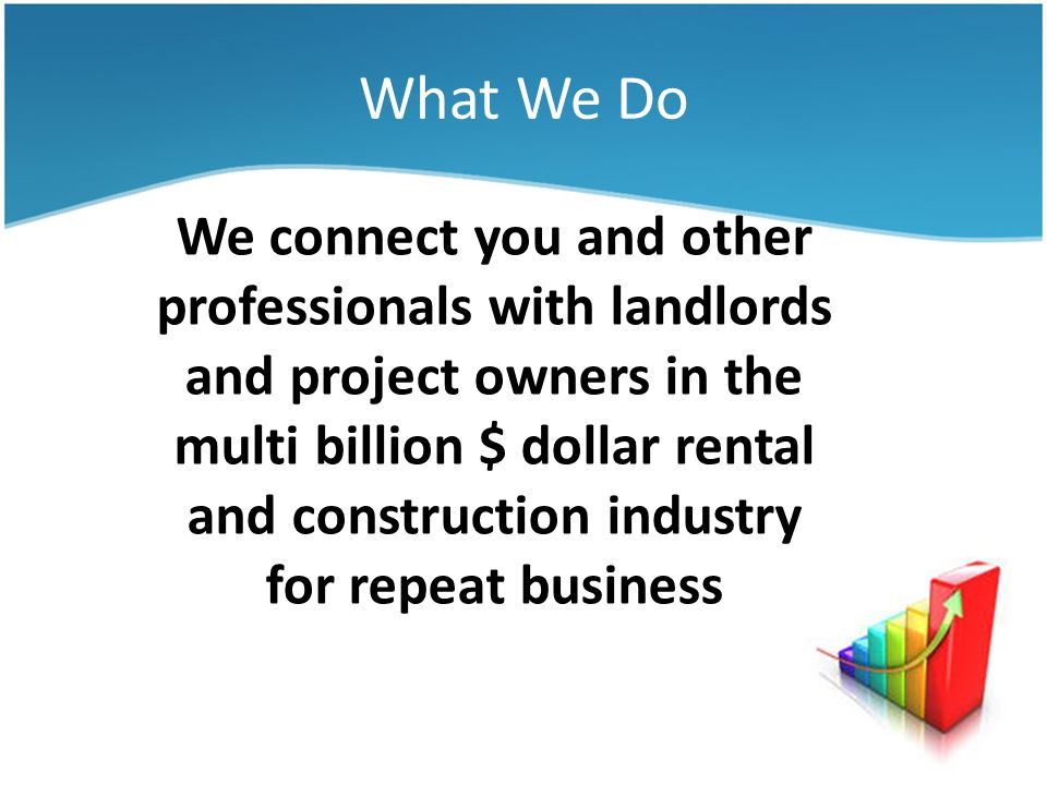 What We Do We connect you and other professionals with landlords and project owners in the multi billion $ dollar rental and construction industry for repeat business