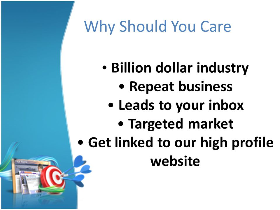 Billion dollar industry Repeat business Leads to your inbox Targeted market Get linked to our high profile website Why Should You Care