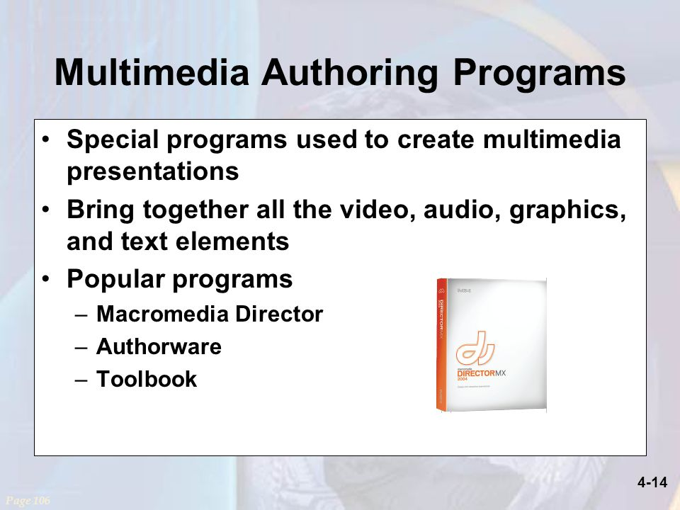4-14 Multimedia Authoring Programs Special programs used to create multimedia presentations Bring together all the video, audio, graphics, and text elements Popular programs –Macromedia Director –Authorware –Toolbook Page 106