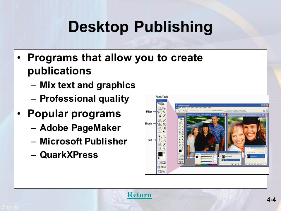 4-4 Desktop Publishing Programs that allow you to create publications –Mix text and graphics –Professional quality Popular programs –Adobe PageMaker –Microsoft Publisher –QuarkXPress Page 98 Return