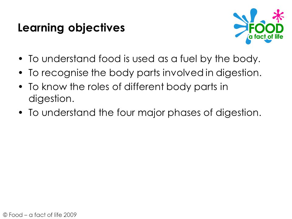© Food – a fact of life 2009 Learning objectives To understand food is used as a fuel by the body.