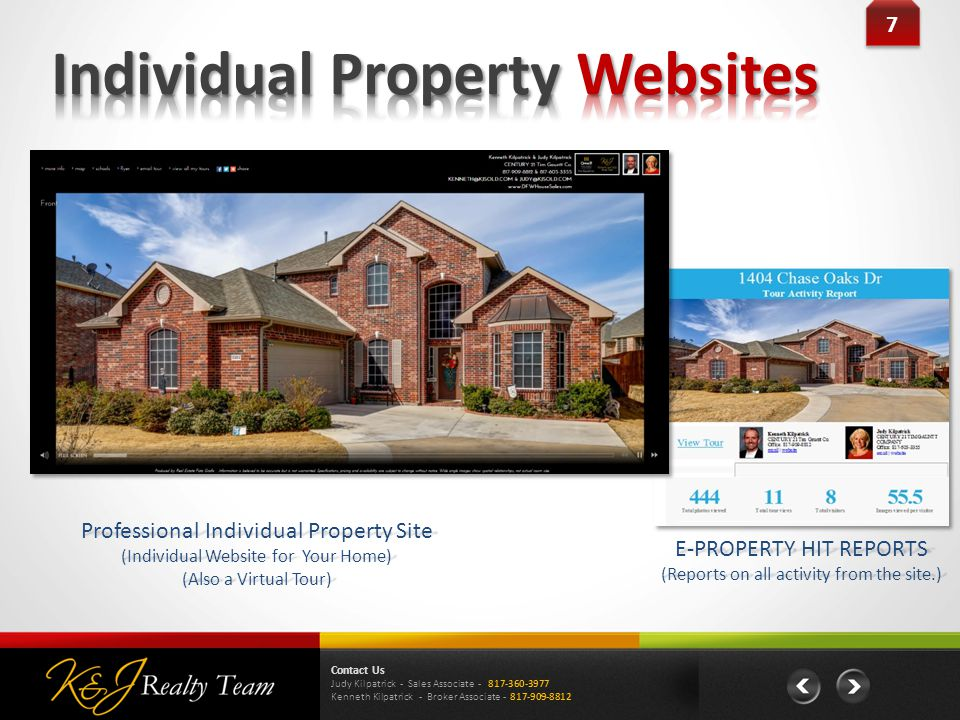 7 7 E-PROPERTY HIT REPORTS (Reports on all activity from the site.) Professional Individual Property Site (Individual Website for Your Home) (Also a Virtual Tour) Contact Us Judy Kilpatrick - Sales Associate Kenneth Kilpatrick - Broker Associate