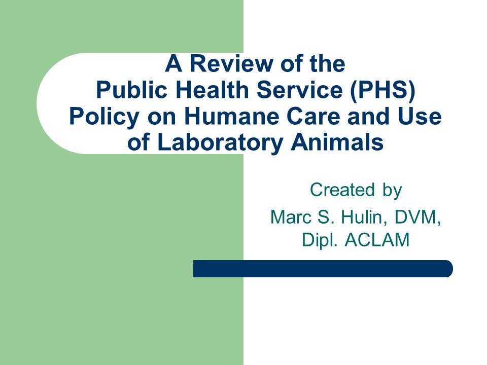 A Review of the Public Health Service (PHS) Policy on Humane Care and Use of Laboratory Animals Created by Marc S.