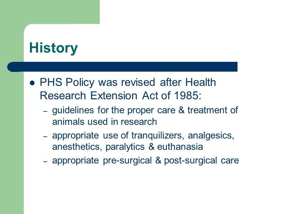 History PHS Policy was revised after Health Research Extension Act of 1985: – guidelines for the proper care & treatment of animals used in research – appropriate use of tranquilizers, analgesics, anesthetics, paralytics & euthanasia – appropriate pre-surgical & post-surgical care