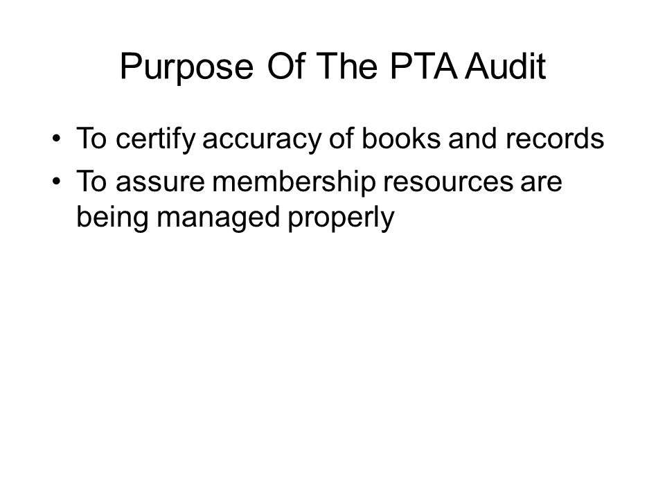 Purpose Of The PTA Audit To certify accuracy of books and records To assure membership resources are being managed properly