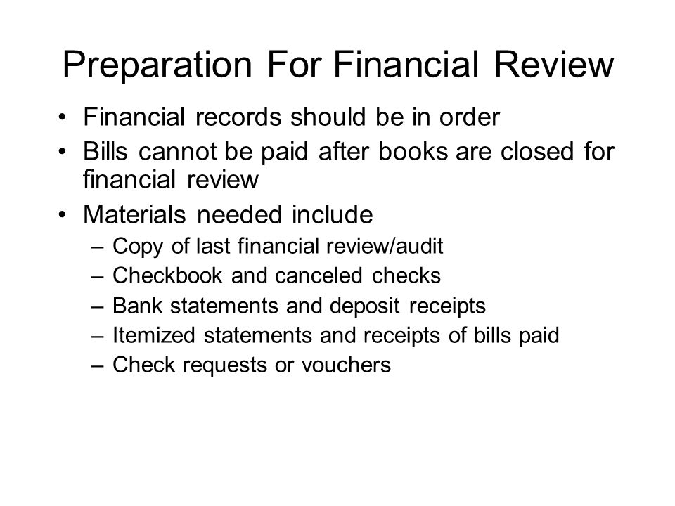 Preparation For Financial Review Financial records should be in order Bills cannot be paid after books are closed for financial review Materials needed include –Copy of last financial review/audit –Checkbook and canceled checks –Bank statements and deposit receipts –Itemized statements and receipts of bills paid –Check requests or vouchers
