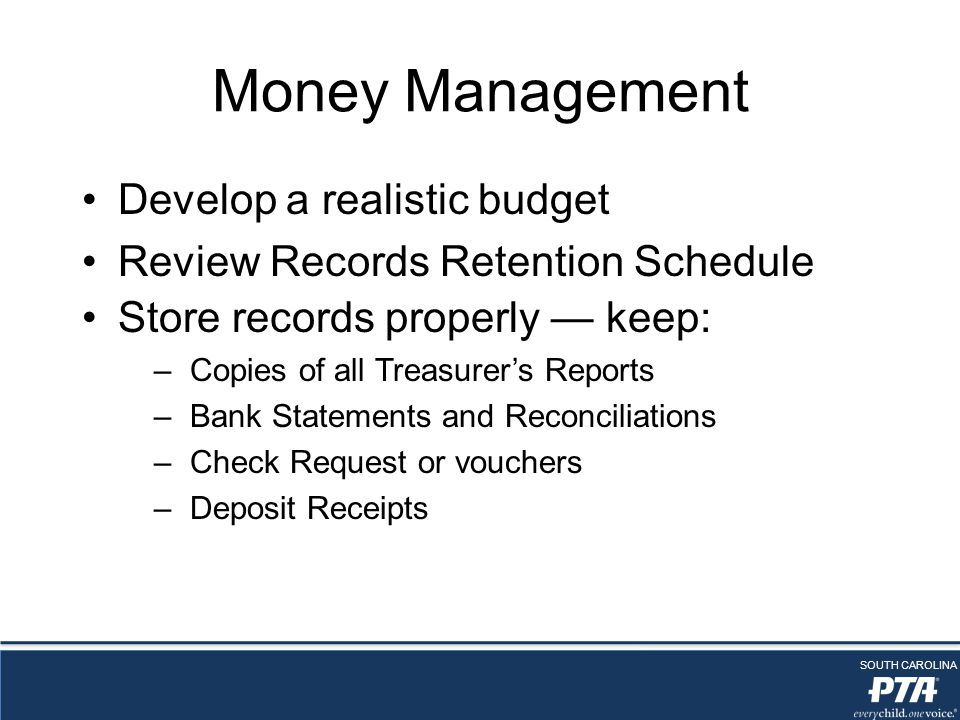 SOUTH CAROLINA Money Management Develop a realistic budget Review Records Retention Schedule Store records properly — keep: –Copies of all Treasurer's Reports –Bank Statements and Reconciliations –Check Request or vouchers –Deposit Receipts