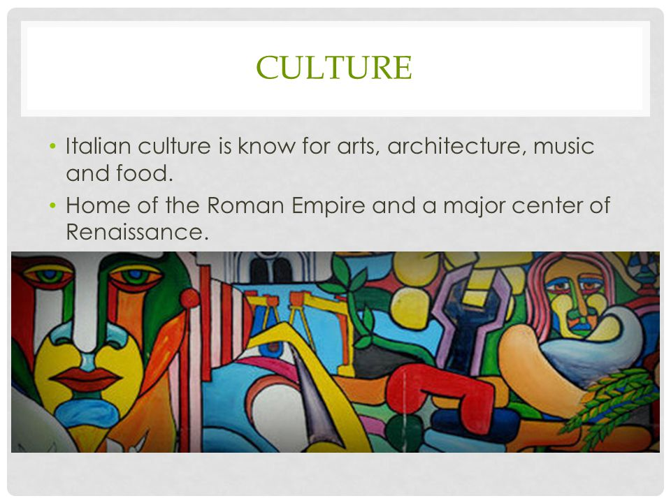 CULTURE Italian culture is know for arts, architecture, music and food.