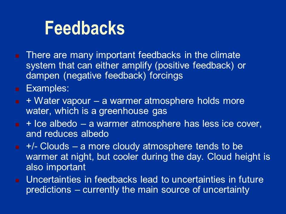 Feedbacks There are many important feedbacks in the climate system that can either amplify (positive feedback) or dampen (negative feedback) forcings Examples: + Water vapour – a warmer atmosphere holds more water, which is a greenhouse gas + Ice albedo – a warmer atmosphere has less ice cover, and reduces albedo +/- Clouds – a more cloudy atmosphere tends to be warmer at night, but cooler during the day.