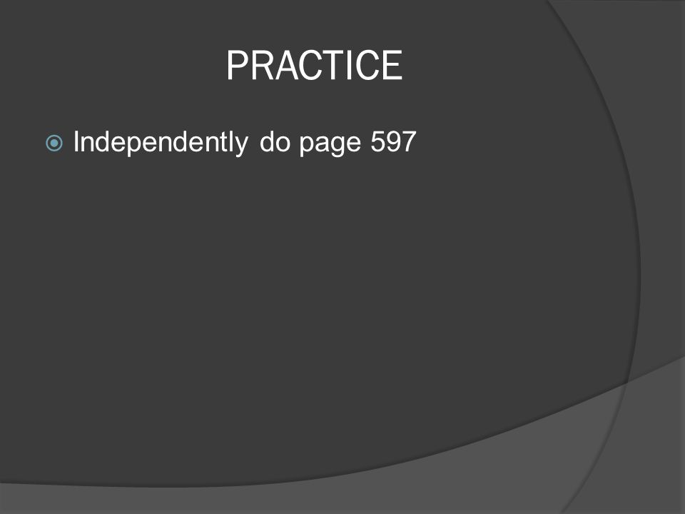 PRACTICE  Independently do page 597