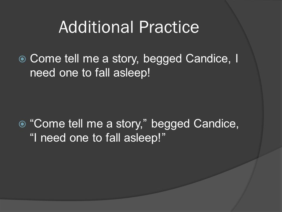 Additional Practice  Come tell me a story, begged Candice, I need one to fall asleep.