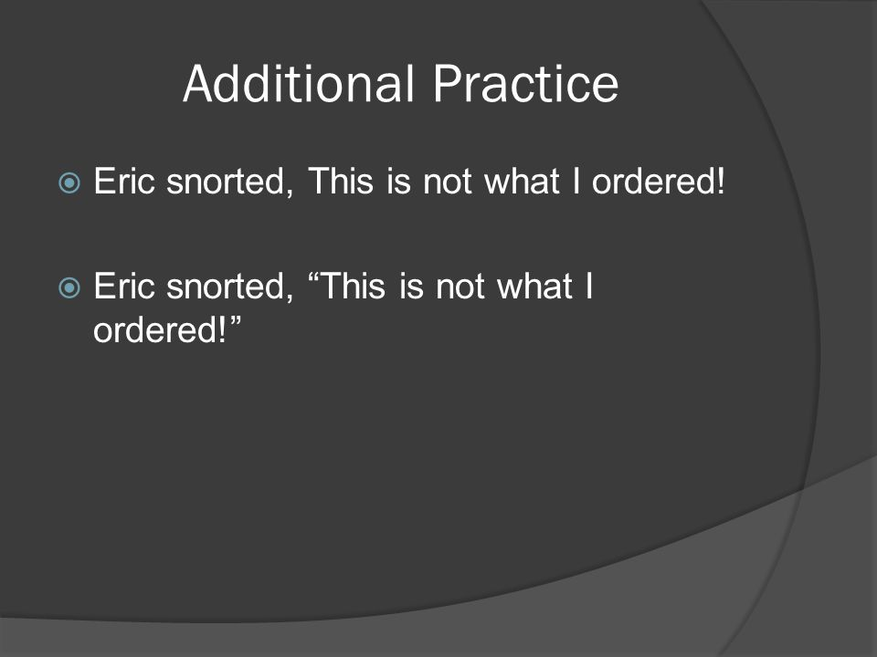 Additional Practice  Eric snorted, This is not what I ordered.