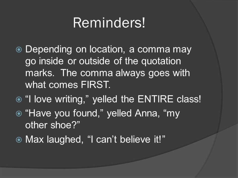 Reminders.  Depending on location, a comma may go inside or outside of the quotation marks.