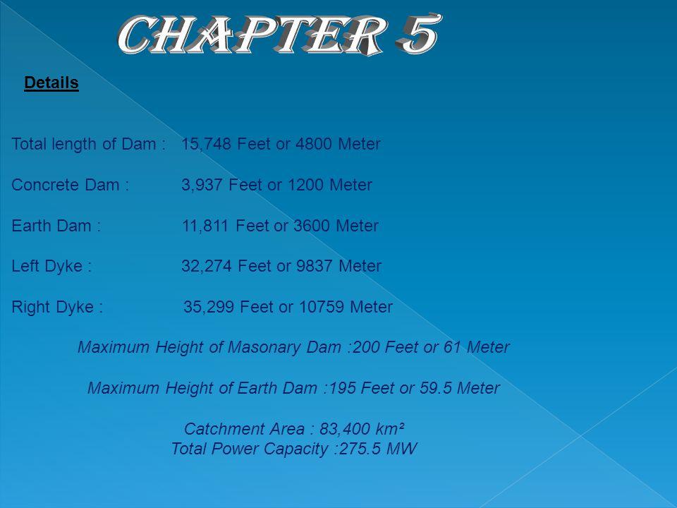 Total length of Dam : 15,748 Feet or 4800 Meter Concrete Dam : 3,937 Feet or 1200 Meter Earth Dam : 11,811 Feet or 3600 Meter Left Dyke : 32,274 Feet or 9837 Meter Right Dyke : 35,299 Feet or 10759 Meter Maximum Height of Masonary Dam :200 Feet or 61 Meter Maximum Height of Earth Dam :195 Feet or 59.5 Meter Catchment Area : 83,400 km² Total Power Capacity :275.5 MW Details