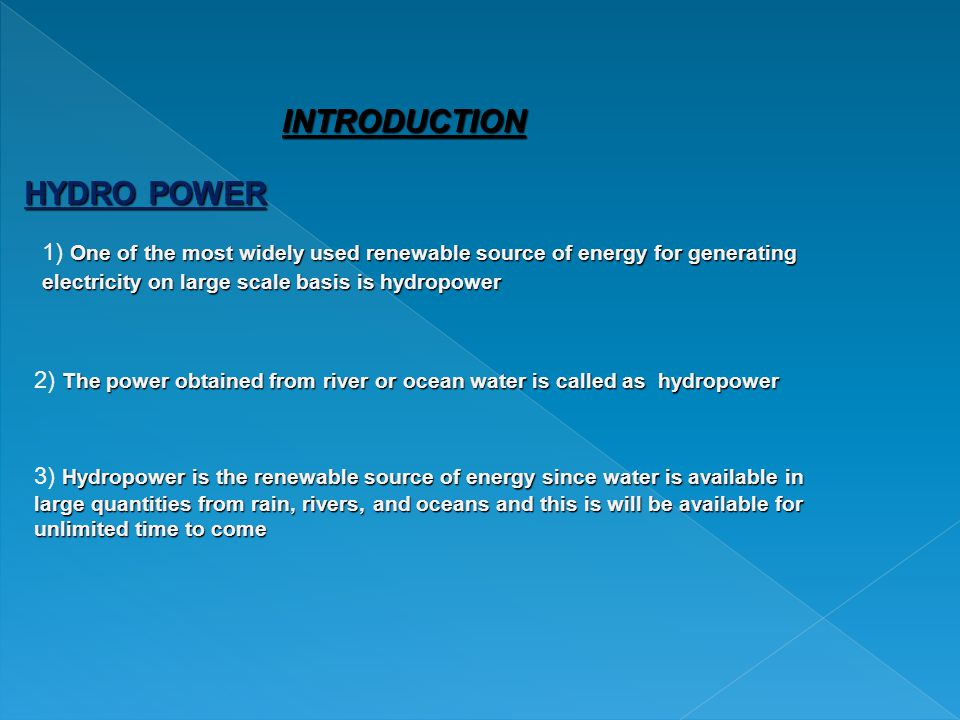 HYDRO POWER INTRODUCTION One of the most widely used renewable source of energy for generating electricity on large scale basis is hydropower 1) One of the most widely used renewable source of energy for generating electricity on large scale basis is hydropower The power obtained from river or ocean water is called as hydropower 2) The power obtained from river or ocean water is called as hydropower Hydropower is the renewable source of energy since water is available in large quantities from rain, rivers, and oceans and this is will be available for unlimited time to come 3) Hydropower is the renewable source of energy since water is available in large quantities from rain, rivers, and oceans and this is will be available for unlimited time to come