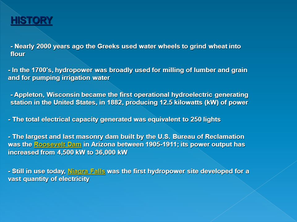 HISTORY - Nearly 2000 years ago the Greeks used water wheels to grind wheat into flour - In the 1700 s, hydropower was broadly used for milling of lumber and grain and for pumping irrigation water - Appleton, Wisconsin became the first operational hydroelectric generating station in the United States, in 1882, producing 12.5 kilowatts (kW) of power - The total electrical capacity generated was equivalent to 250 lights - The largest and last masonry dam built by the U.S.