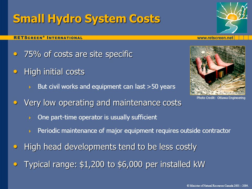 Small Hydro System Costs 75% of costs are site specific 75% of costs are site specific High initial costs High initial costs  But civil works and equipment can last >50 years Very low operating and maintenance costs Very low operating and maintenance costs  One part-time operator is usually sufficient  Periodic maintenance of major equipment requires outside contractor High head developments tend to be less costly High head developments tend to be less costly Typical range: $1,200 to $6,000 per installed kW Typical range: $1,200 to $6,000 per installed kW © Minister of Natural Resources Canada 2001 – 2004.