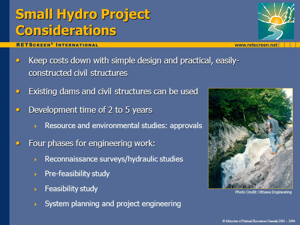 Small Hydro Project Considerations Keep costs down with simple design and practical, easily- constructed civil structures Keep costs down with simple design and practical, easily- constructed civil structures Existing dams and civil structures can be used Existing dams and civil structures can be used Development time of 2 to 5 years Development time of 2 to 5 years  Resource and environmental studies: approvals Four phases for engineering work: Four phases for engineering work:  Reconnaissance surveys/hydraulic studies  Pre-feasibility study  Feasibility study  System planning and project engineering Photo Credit: Ottawa Engineering © Minister of Natural Resources Canada 2001 – 2004.