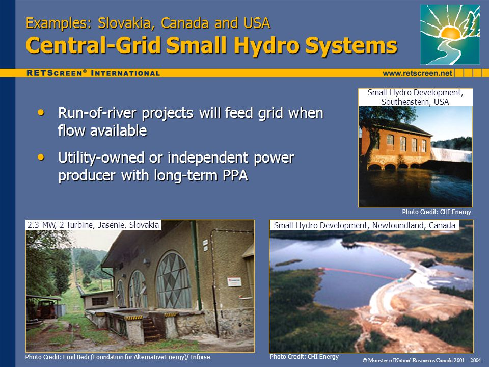 Examples: Slovakia, Canada and USA Central-Grid Small Hydro Systems Run-of-river projects will feed grid when flow available Run-of-river projects will feed grid when flow available Utility-owned or independent power producer with long-term PPA Utility-owned or independent power producer with long-term PPA Photo Credit: Emil Bedi (Foundation for Alternative Energy)/ Inforse Photo Credit: CHI Energy © Minister of Natural Resources Canada 2001 – 2004.