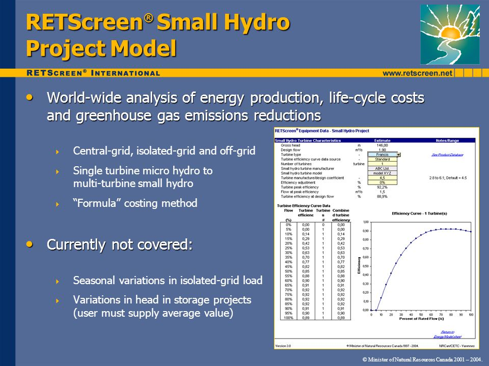 RETScreen ® Small Hydro Project Model World-wide analysis of energy production, life-cycle costs and greenhouse gas emissions reductions World-wide analysis of energy production, life-cycle costs and greenhouse gas emissions reductions  Central-grid, isolated-grid and off-grid  Single turbine micro hydro to multi-turbine small hydro  Formula costing method Currently not covered: Currently not covered:  Seasonal variations in isolated-grid load  Variations in head in storage projects (user must supply average value) © Minister of Natural Resources Canada 2001 – 2004.
