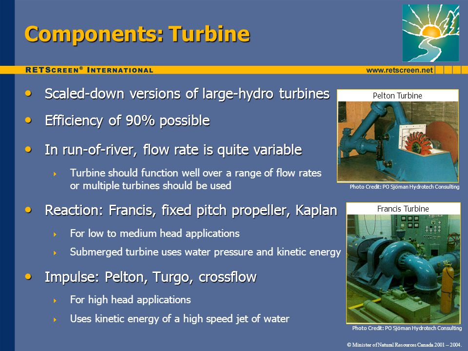 Components: Turbine Scaled-down versions of large-hydro turbines Scaled-down versions of large-hydro turbines Efficiency of 90% possible Efficiency of 90% possible In run-of-river, flow rate is quite variable In run-of-river, flow rate is quite variable  Turbine should function well over a range of flow rates or multiple turbines should be used Reaction: Francis, fixed pitch propeller, Kaplan Reaction: Francis, fixed pitch propeller, Kaplan  For low to medium head applications  Submerged turbine uses water pressure and kinetic energy Impulse: Pelton, Turgo, crossflow Impulse: Pelton, Turgo, crossflow  For high head applications  Uses kinetic energy of a high speed jet of water © Minister of Natural Resources Canada 2001 – 2004.