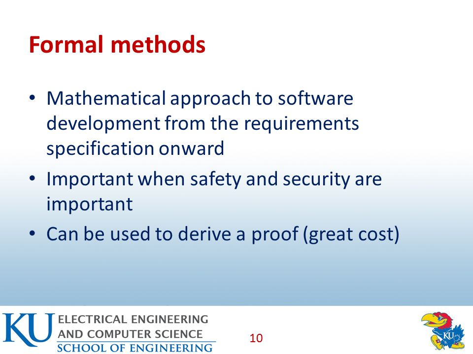 Formal methods Mathematical approach to software development from the requirements specification onward Important when safety and security are important Can be used to derive a proof (great cost) 10