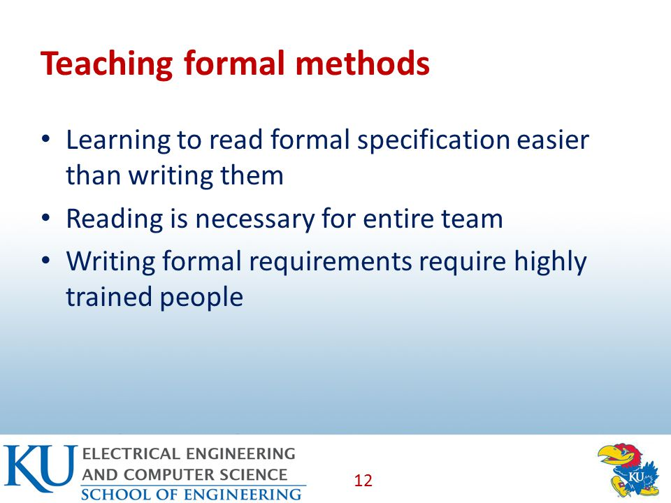 Teaching formal methods Learning to read formal specification easier than writing them Reading is necessary for entire team Writing formal requirements require highly trained people 12