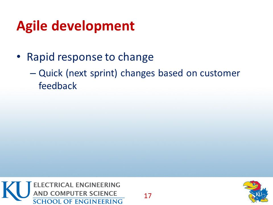 Agile development Rapid response to change – Quick (next sprint) changes based on customer feedback 17