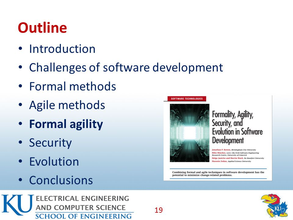 Outline Introduction Challenges of software development Formal methods Agile methods Formal agility Security Evolution Conclusions 19