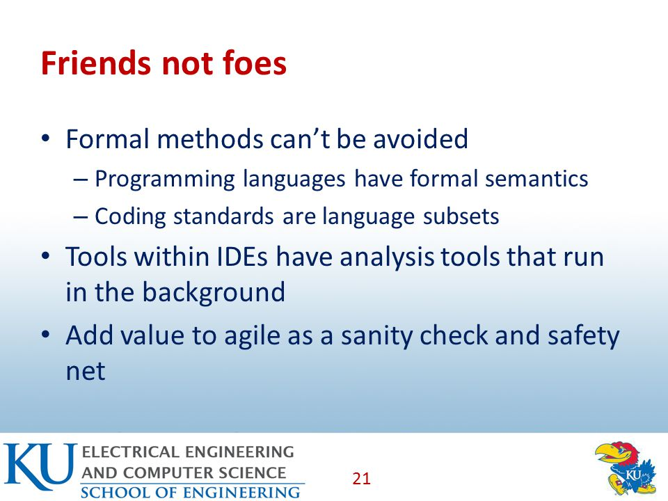 Friends not foes Formal methods can't be avoided – Programming languages have formal semantics – Coding standards are language subsets Tools within IDEs have analysis tools that run in the background Add value to agile as a sanity check and safety net 21