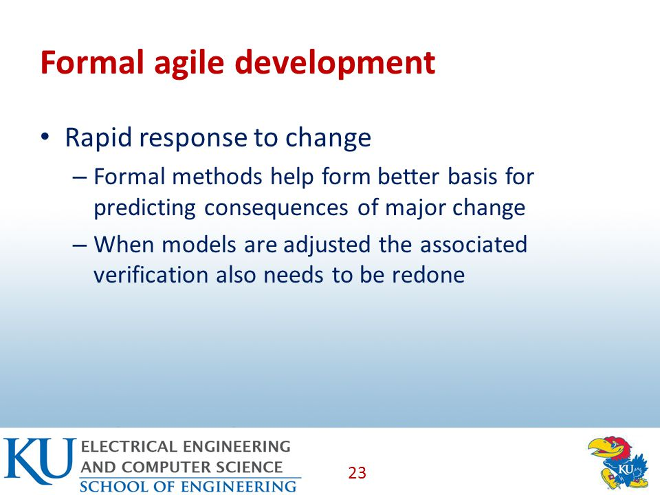 Formal agile development Rapid response to change – Formal methods help form better basis for predicting consequences of major change – When models are adjusted the associated verification also needs to be redone 23
