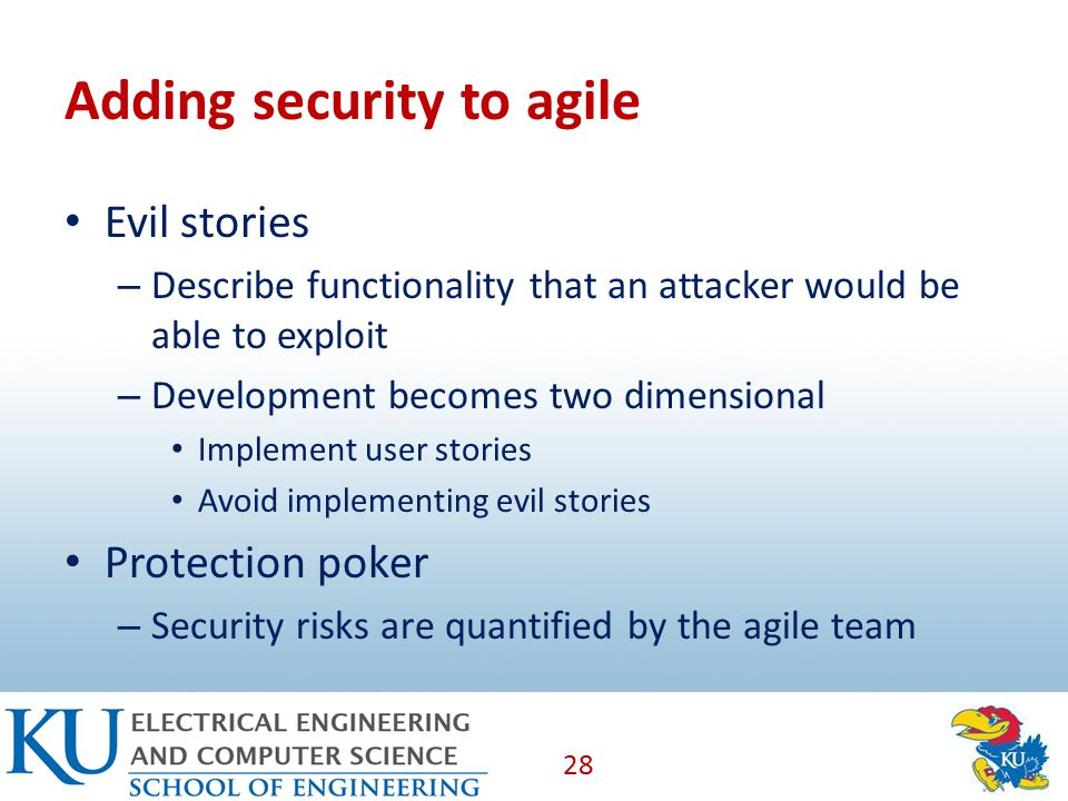 Adding security to agile Evil stories – Describe functionality that an attacker would be able to exploit – Development becomes two dimensional Implement user stories Avoid implementing evil stories Protection poker – Security risks are quantified by the agile team 28
