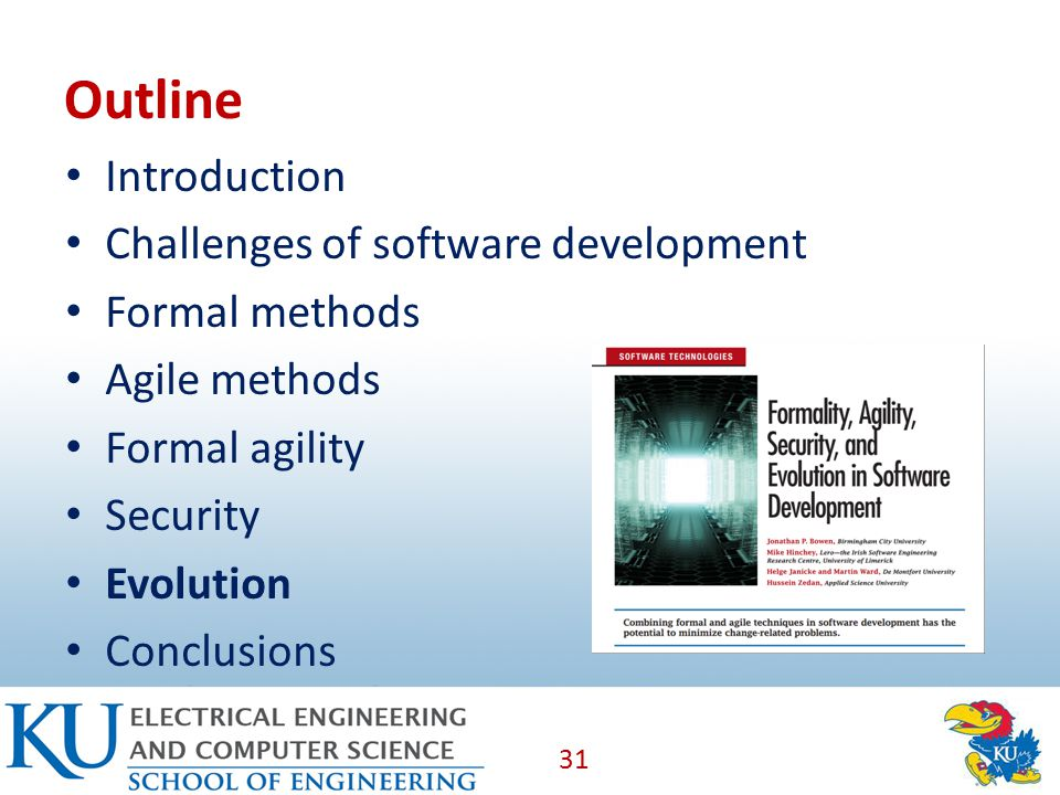 Outline Introduction Challenges of software development Formal methods Agile methods Formal agility Security Evolution Conclusions 31