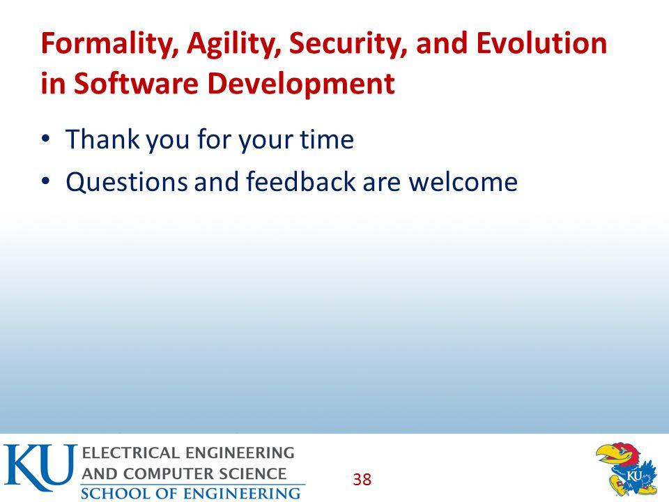 Formality, Agility, Security, and Evolution in Software Development Thank you for your time Questions and feedback are welcome 38
