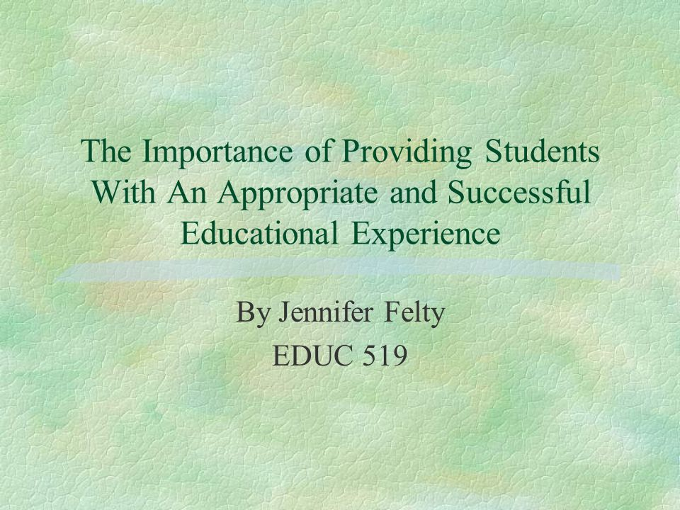 The Importance of Providing Students With An Appropriate and Successful Educational Experience By Jennifer Felty EDUC 519