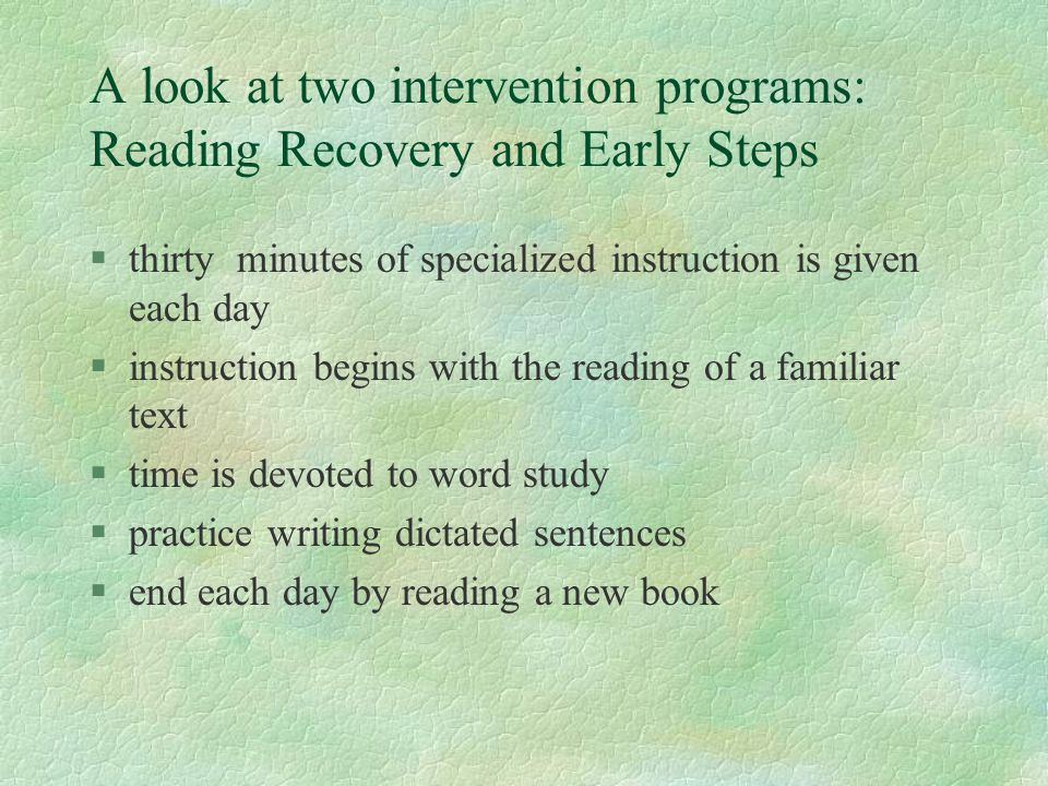 A look at two intervention programs: Reading Recovery and Early Steps §thirty minutes of specialized instruction is given each day §instruction begins with the reading of a familiar text §time is devoted to word study §practice writing dictated sentences §end each day by reading a new book