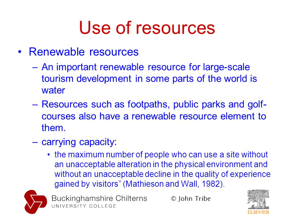 © John Tribe Use of resources Renewable resources –An important renewable resource for large-scale tourism development in some parts of the world is water –Resources such as footpaths, public parks and golf- courses also have a renewable resource element to them.