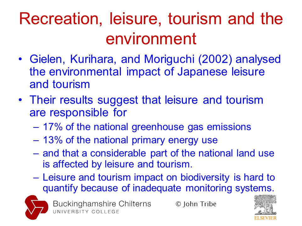 © John Tribe Recreation, leisure, tourism and the environment Gielen, Kurihara, and Moriguchi (2002) analysed the environmental impact of Japanese leisure and tourism Their results suggest that leisure and tourism are responsible for –17% of the national greenhouse gas emissions –13% of the national primary energy use –and that a considerable part of the national land use is affected by leisure and tourism.