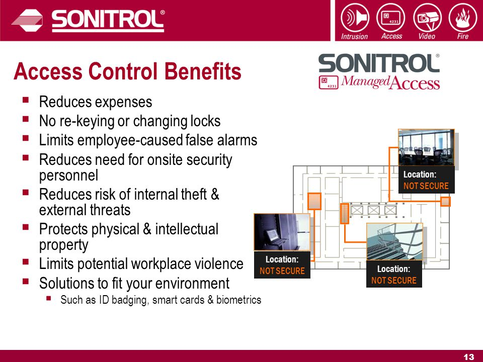 13 Access Control Benefits  Reduces expenses  No re-keying or changing locks  Limits employee-caused false alarms  Reduces need for onsite security personnel  Reduces risk of internal theft & external threats  Protects physical & intellectual property  Limits potential workplace violence  Solutions to fit your environment  Such as ID badging, smart cards & biometrics Location: NOT SECURE