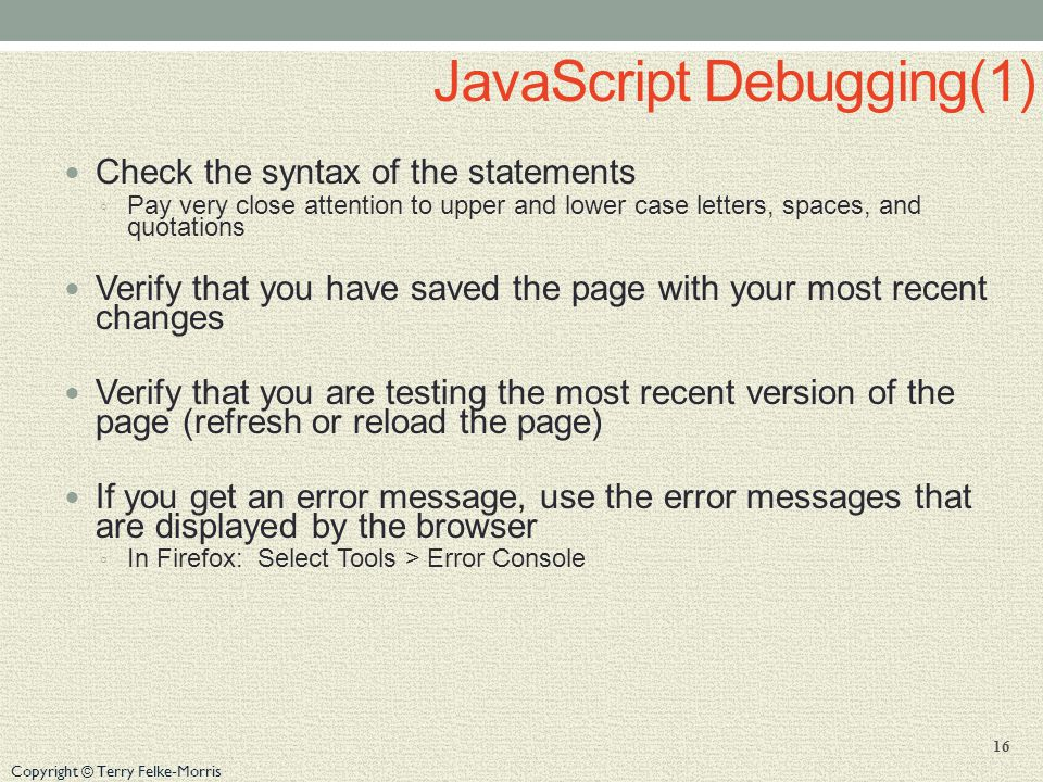 Copyright © Terry Felke-Morris JavaScript Debugging(1) Check the syntax of the statements ◦ Pay very close attention to upper and lower case letters, spaces, and quotations Verify that you have saved the page with your most recent changes Verify that you are testing the most recent version of the page (refresh or reload the page) If you get an error message, use the error messages that are displayed by the browser ◦ In Firefox: Select Tools > Error Console 16