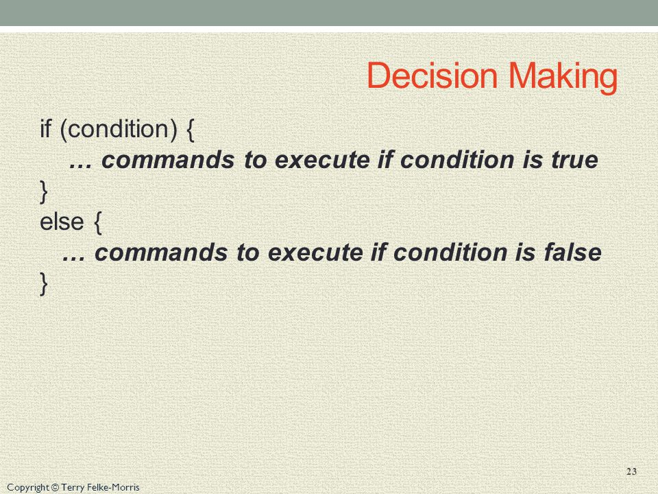 Copyright © Terry Felke-Morris Decision Making if (condition) { … commands to execute if condition is true } else { … commands to execute if condition is false } 23