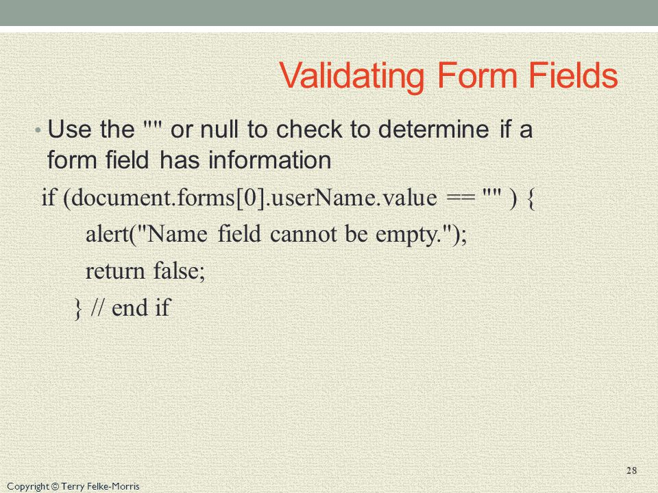 Copyright © Terry Felke-Morris Validating Form Fields Use the or null to check to determine if a form field has information if (document.forms[0].userName.value == ) { alert( Name field cannot be empty. ); return false; } // end if 28