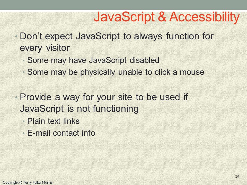 Copyright © Terry Felke-Morris JavaScript & Accessibility Don't expect JavaScript to always function for every visitor Some may have JavaScript disabled Some may be physically unable to click a mouse Provide a way for your site to be used if JavaScript is not functioning Plain text links  contact info 29