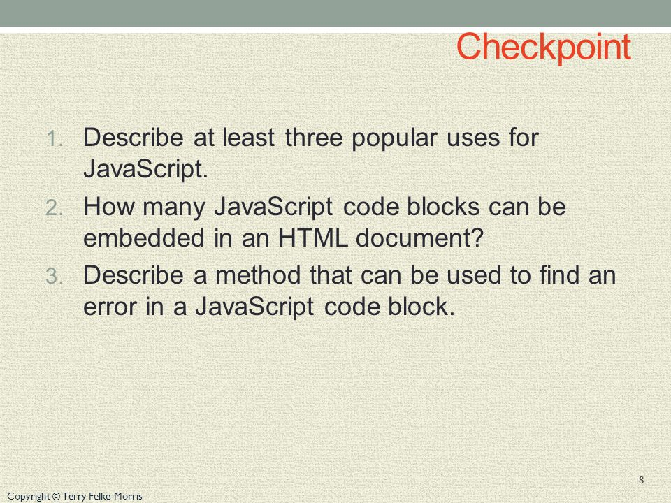 Copyright © Terry Felke-Morris Checkpoint 1. Describe at least three popular uses for JavaScript.