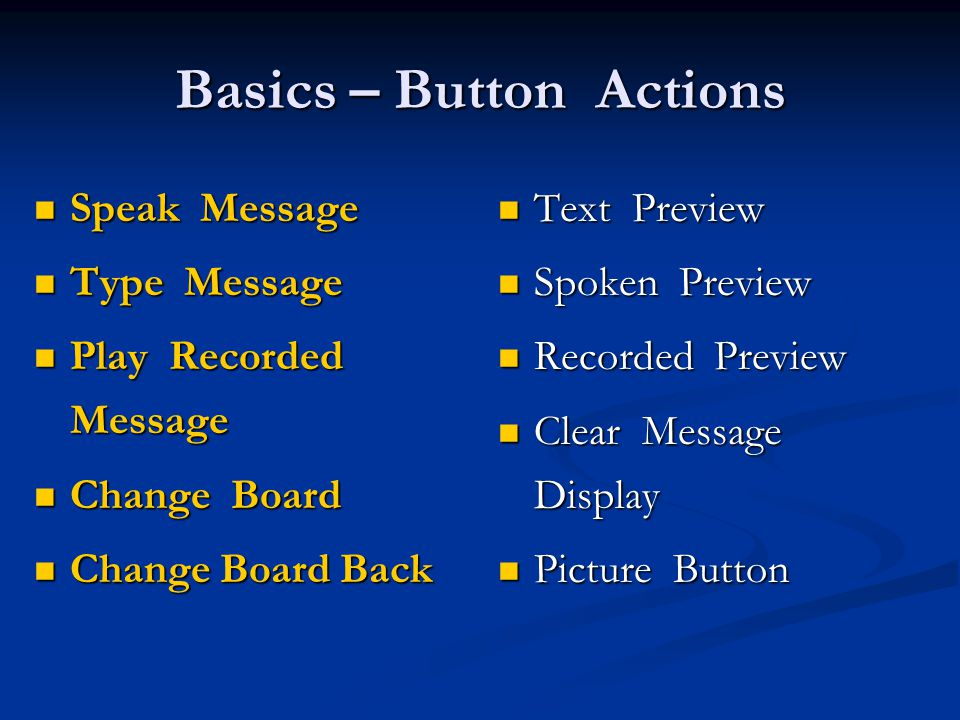 Basics – Button Actions Speak Message Speak Message Type Message Type Message Play Recorded Message Play Recorded Message Change Board Change Board Change Board Back Change Board Back Text Preview Spoken Preview Recorded Preview Clear Message Display Picture Button