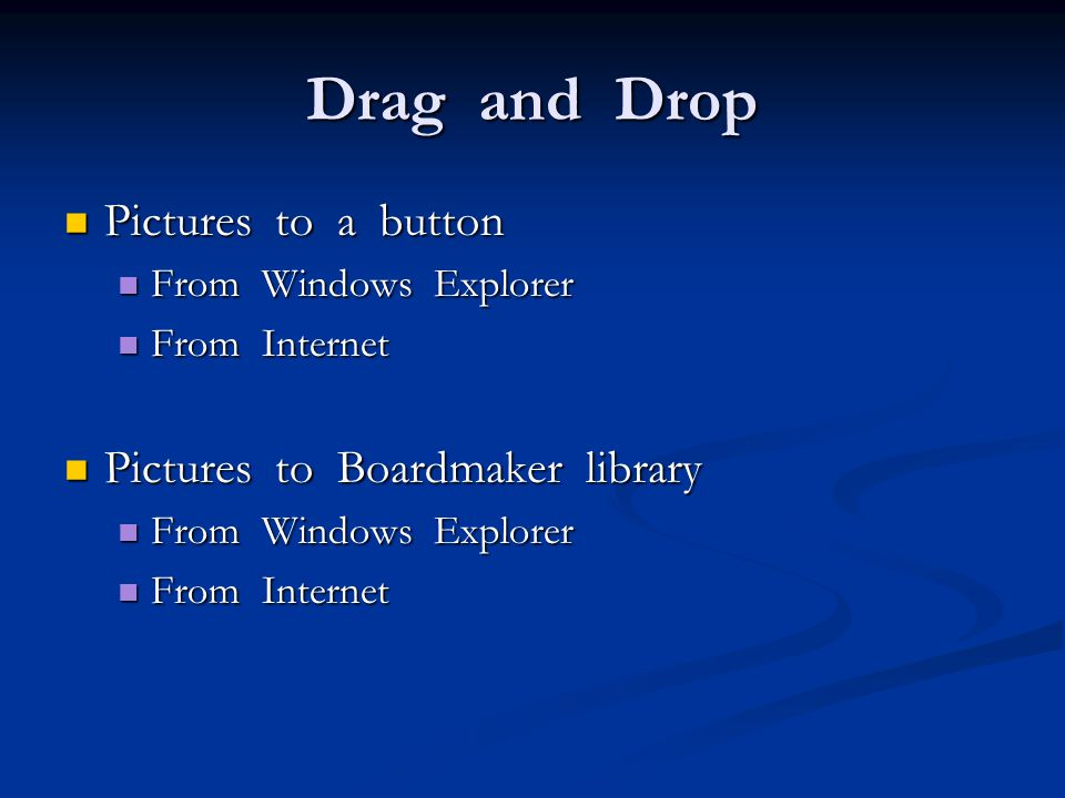 Drag and Drop Pictures to a button Pictures to a button From Windows Explorer From Windows Explorer From Internet From Internet Pictures to Boardmaker library Pictures to Boardmaker library From Windows Explorer From Windows Explorer From Internet From Internet
