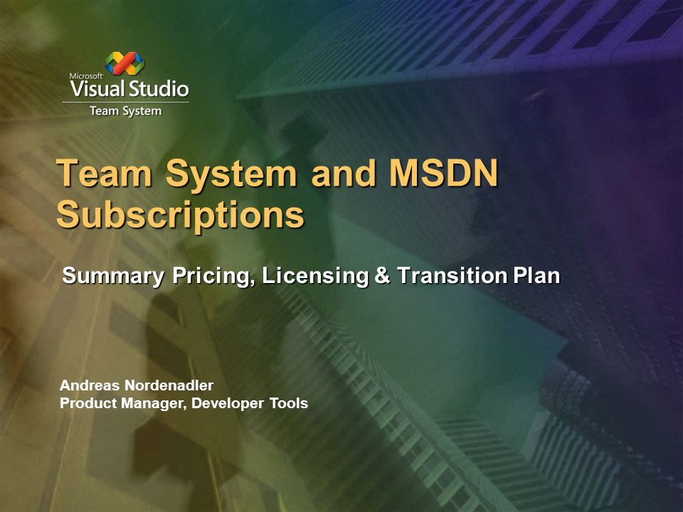 Team System and MSDN Subscriptions Summary Pricing, Licensing & Transition Plan Andreas Nordenadler Product Manager, Developer Tools