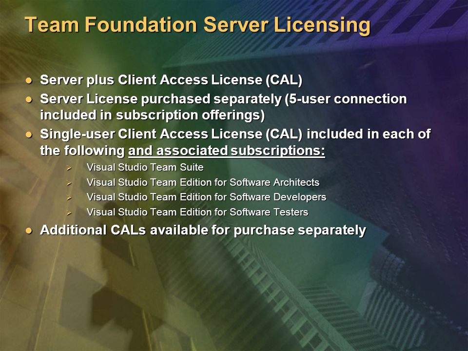 Team Foundation Server Licensing Server plus Client Access License (CAL) Server plus Client Access License (CAL) Server License purchased separately (5-user connection included in subscription offerings) Server License purchased separately (5-user connection included in subscription offerings) Single-user Client Access License (CAL) included in each of the following and associated subscriptions: Single-user Client Access License (CAL) included in each of the following and associated subscriptions:  Visual Studio Team Suite  Visual Studio Team Edition for Software Architects  Visual Studio Team Edition for Software Developers  Visual Studio Team Edition for Software Testers Additional CALs available for purchase separately Additional CALs available for purchase separately